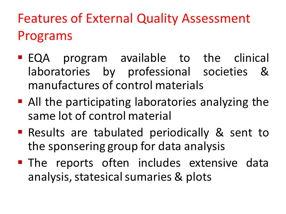 Features of External Quality Assessment Programs  EQA program available to the clinical laboratories by professional societies & manufactures of control materials  All the participating laboratories analyzing the same lot of control material  Results are tabulated periodically & sent to the sponsering group for data analysis  The reports often includes extensive data analysis, statesical sumaries & plots