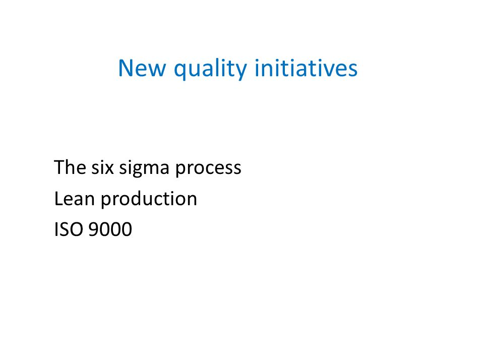 New quality initiatives The six sigma process Lean production ISO 9000