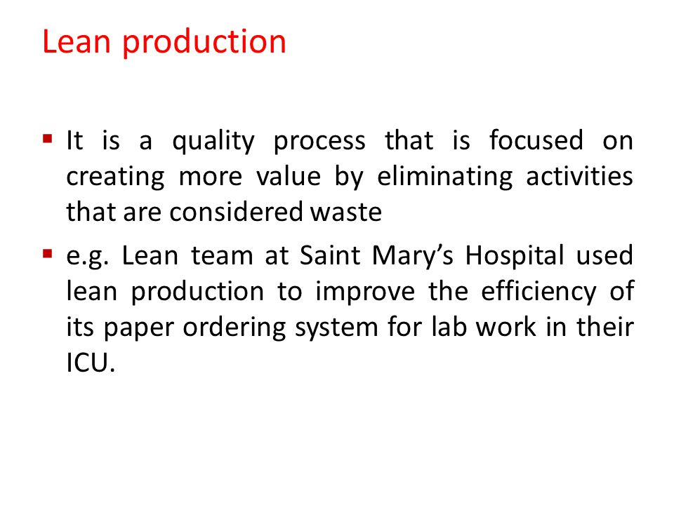 Lean production  It is a quality process that is focused on creating more value by eliminating activities that are considered waste  e.g.