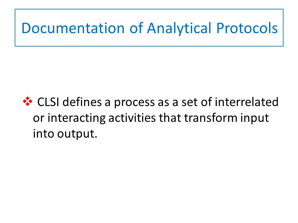 Documentation of Analytical Protocols  CLSI defines a process as a set of interrelated or interacting activities that transform input into output.