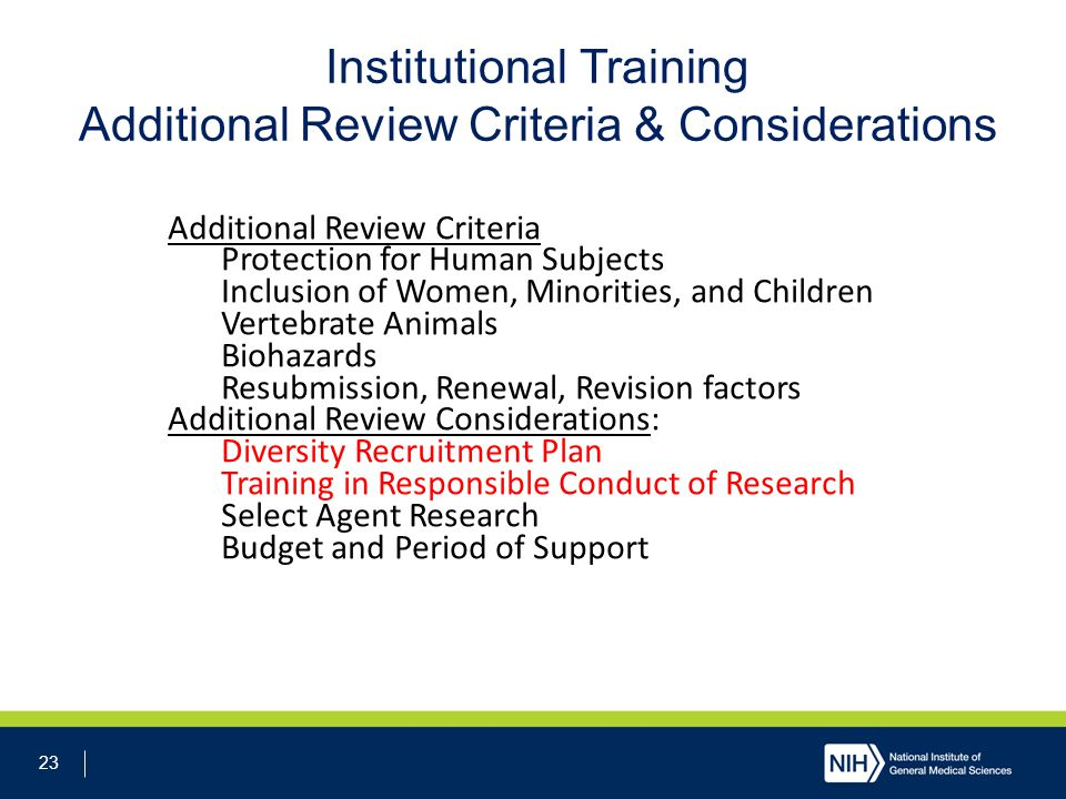 23 Institutional Training Additional Review Criteria & Considerations Additional Review Criteria Protection for Human Subjects Inclusion of Women, Minorities, and Children Vertebrate Animals Biohazards Resubmission, Renewal, Revision factors Additional Review Considerations: Diversity Recruitment Plan Training in Responsible Conduct of Research Select Agent Research Budget and Period of Support