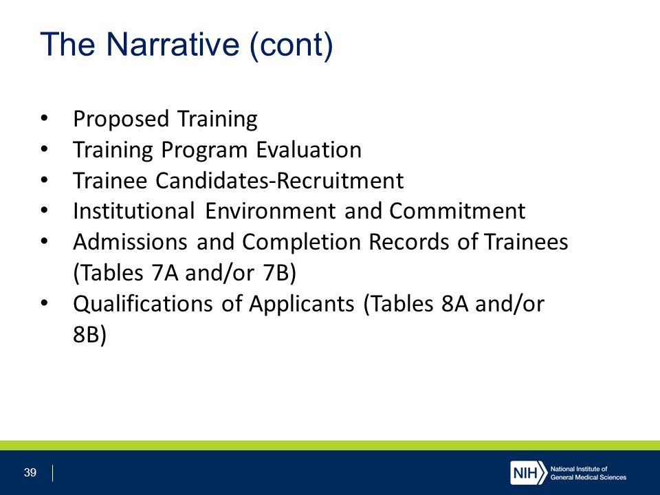 39 The Narrative (cont) Proposed Training Training Program Evaluation Trainee Candidates-Recruitment Institutional Environment and Commitment Admissions and Completion Records of Trainees (Tables 7A and/or 7B) Qualifications of Applicants (Tables 8A and/or 8B)