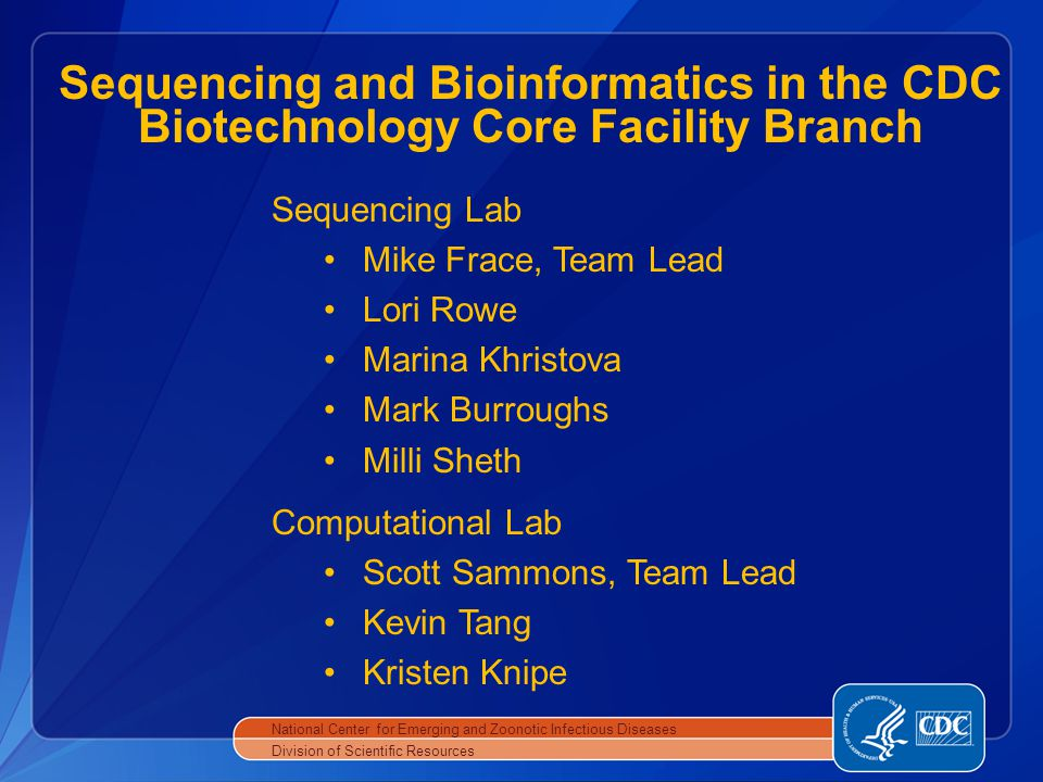 National Center for Emerging and Zoonotic Infectious Diseases Division of Scientific Resources Sequencing and Bioinformatics in the CDC Biotechnology Core Facility Branch Computational Lab Scott Sammons, Team Lead Kevin Tang Kristen Knipe Sequencing Lab Mike Frace, Team Lead Lori Rowe Marina Khristova Mark Burroughs Milli Sheth