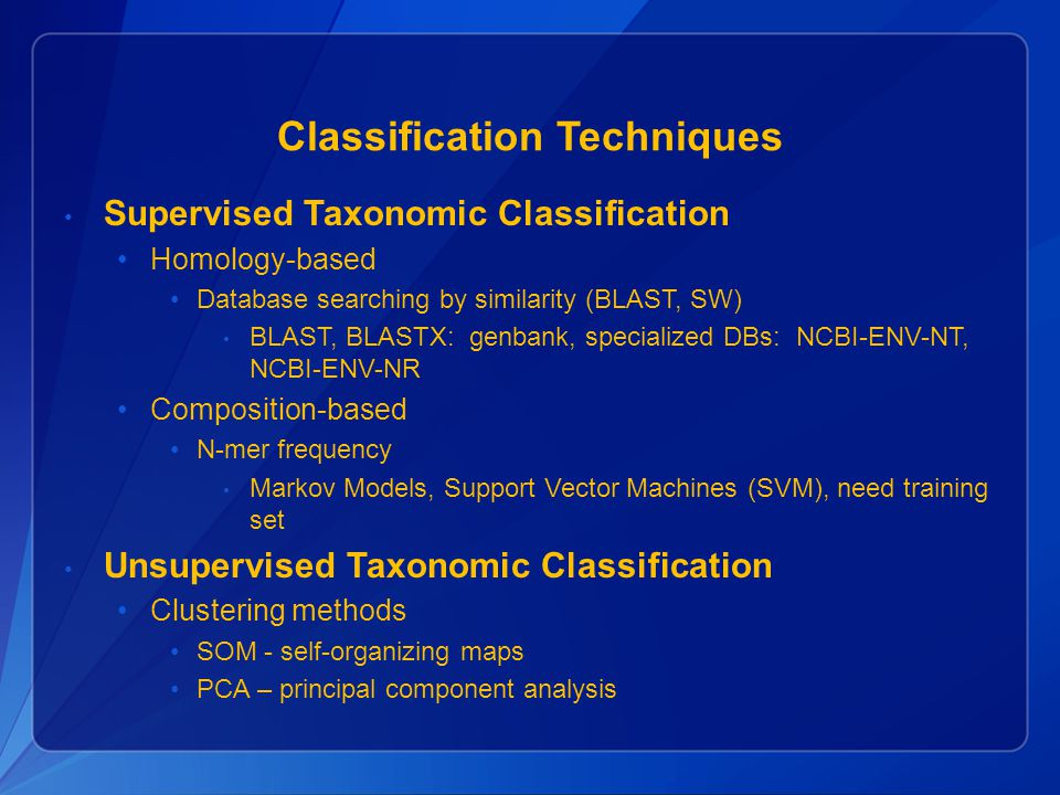 Classification Techniques Supervised Taxonomic Classification Homology-based Database searching by similarity (BLAST, SW) BLAST, BLASTX: genbank, specialized DBs: NCBI-ENV-NT, NCBI-ENV-NR Composition-based N-mer frequency Markov Models, Support Vector Machines (SVM), need training set Unsupervised Taxonomic Classification Clustering methods SOM - self-organizing maps PCA – principal component analysis