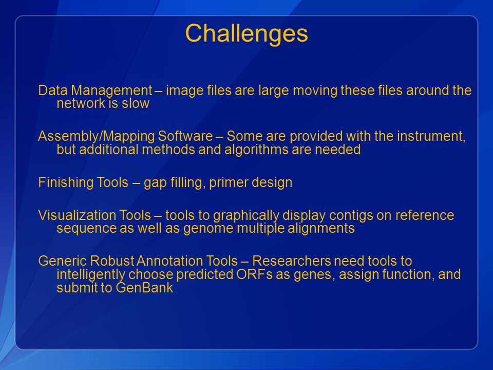Challenges Data Management – image files are large moving these files around the network is slow Assembly/Mapping Software – Some are provided with the instrument, but additional methods and algorithms are needed Finishing Tools – gap filling, primer design Visualization Tools – tools to graphically display contigs on reference sequence as well as genome multiple alignments Generic Robust Annotation Tools – Researchers need tools to intelligently choose predicted ORFs as genes, assign function, and submit to GenBank