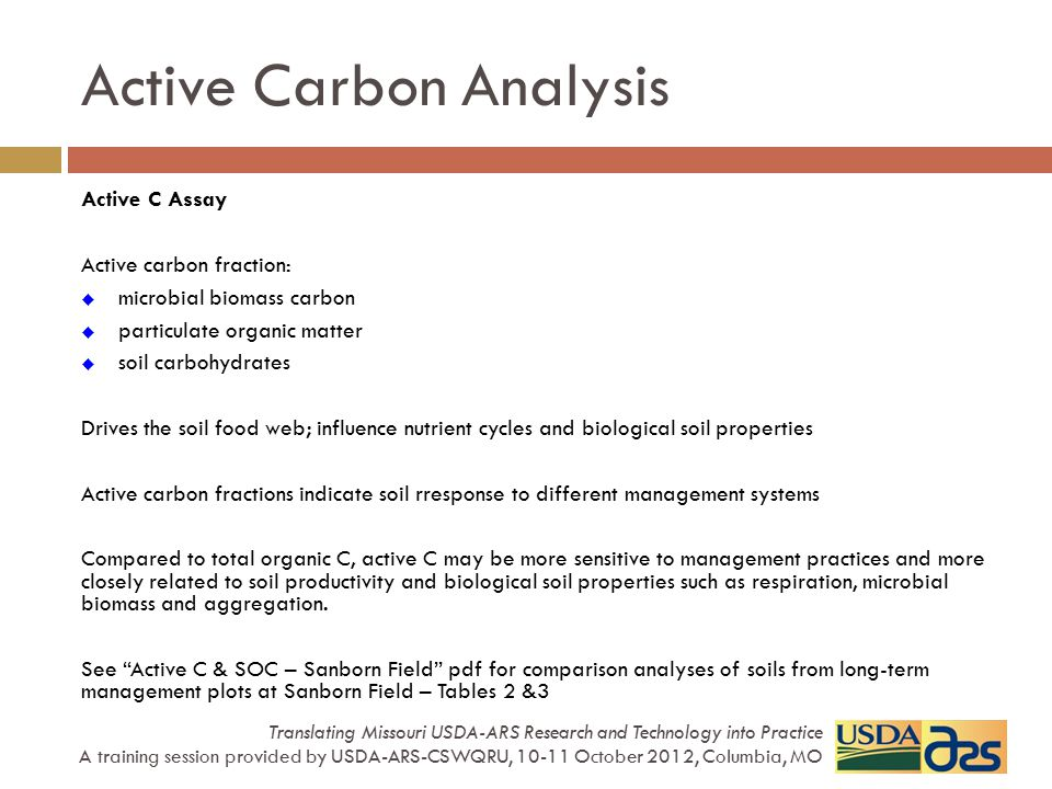 Active C Assay Active carbon fraction:  microbial biomass carbon  particulate organic matter  soil carbohydrates Drives the soil food web; influenc