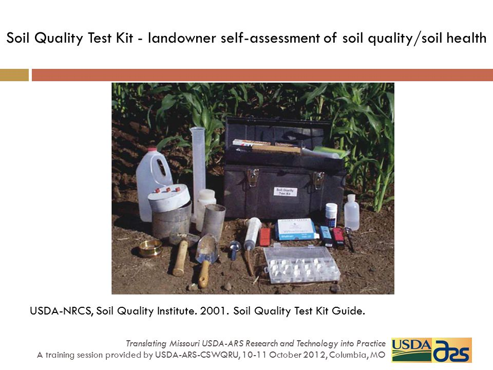 Soil Quality Assessment Vital functions: sustain biological activity, diversity, productivity regulate/partition water and solute flow filter, buffer, degrade, immobilize and detoxify organic/inorganic material store and cycle nutrients within the biosphere support socioeconomic structure, protect habitat Soil Processes: Biological Chemical Physical Indicators: Soil property measurements that are sensitive to detect changes in the functions or processes of concern; i.e., sensitive to land management practices Translating Missouri USDA-ARS Research and Technology into Practice A training session provided by USDA-ARS-CSWQRU, 10-11 October 2012, Columbia, MO