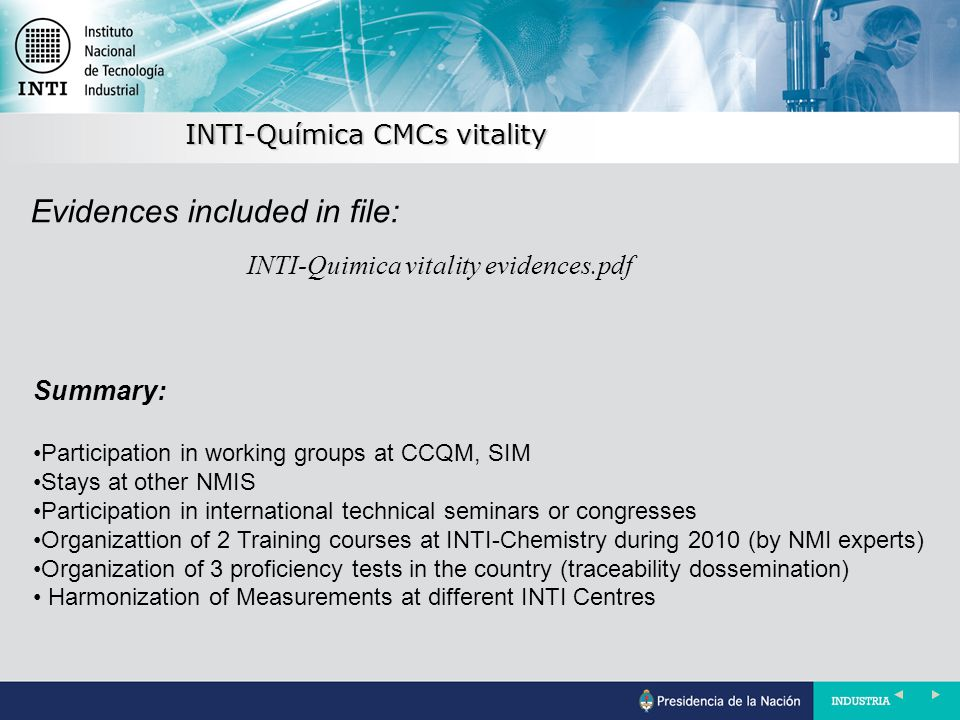 INTI-Química CMCs vitality INTI-Quimica vitality evidences.pdf Evidences included in file: Summary: Participation in working groups at CCQM, SIM Stays at other NMIS Participation in international technical seminars or congresses Organizattion of 2 Training courses at INTI-Chemistry during 2010 (by NMI experts) Organization of 3 proficiency tests in the country (traceability dossemination) Harmonization of Measurements at different INTI Centres