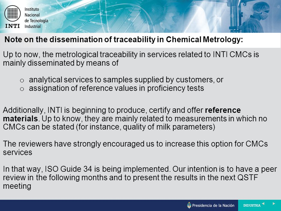Up to now, the metrological traceability in services related to INTI CMCs is mainly disseminated by means of o analytical services to samples supplied by customers, or o assignation of reference values in proficiency tests Additionally, INTI is beginning to produce, certify and offer reference materials.