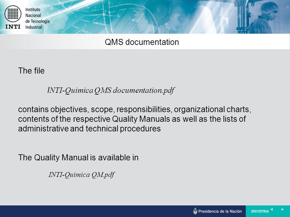 QMS documentation The file I NTI-Quimica QMS documentation.pdf contains objectives, scope, responsibilities, organizational charts, contents of the respective Quality Manuals as well as the lists of administrative and technical procedures The Quality Manual is available in INTI-Quimica QM.pdf