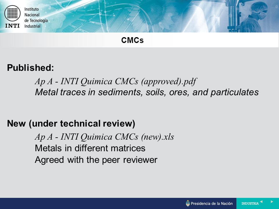 CMCs Published: Ap A - INTI Quimica CMCs (approved).pdf Metal traces in sediments, soils, ores, and particulates New (under technical review) Ap A - INTI Quimica CMCs (new).xls Metals in different matrices Agreed with the peer reviewer