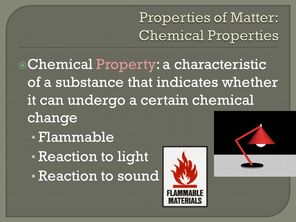  Chemical Property: a characteristic of a substance that indicates whether it can undergo a certain chemical change Flammable Reaction to light React