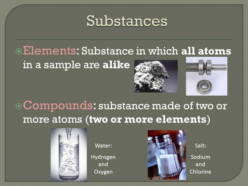  Elements: Substance in which all atoms in a sample are alike  Compounds: substance made of two or more atoms (two or more elements) Water: Hydrogen