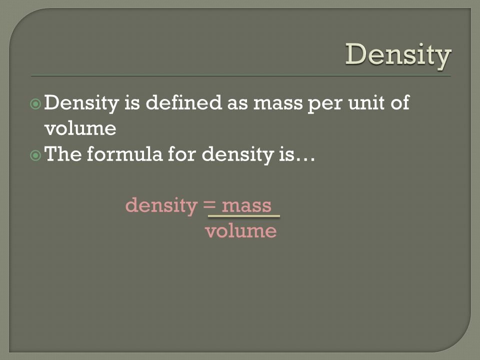  Density is defined as mass per unit of volume  The formula for density is… density = mass volume