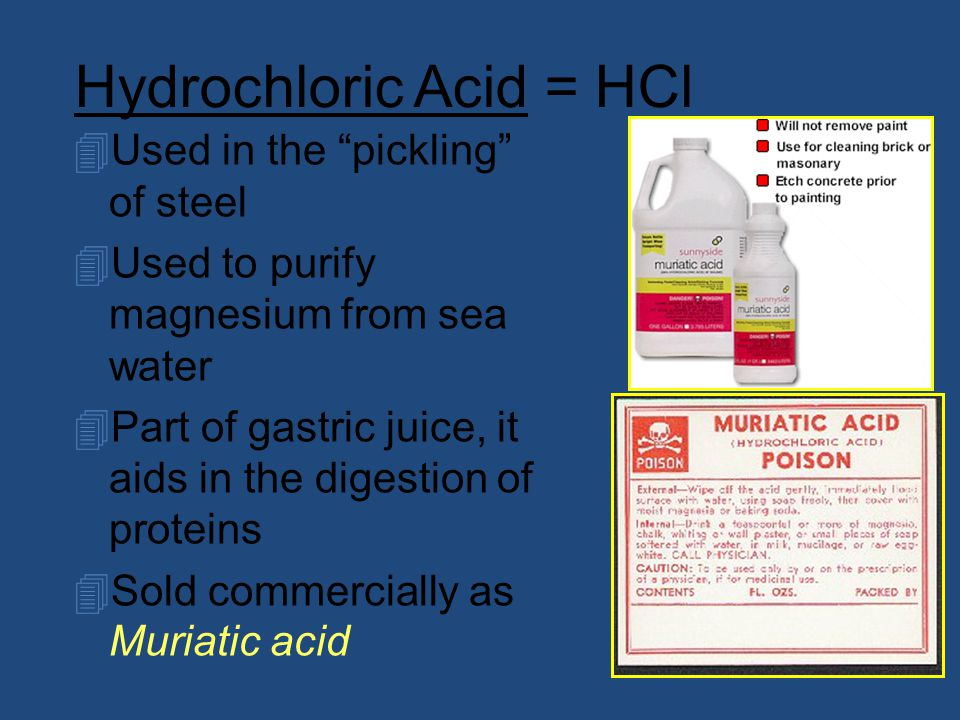 Hydrochloric Acid = HCl 4Used in the pickling of steel 4Used to purify magnesium from sea water 4Part of gastric juice, it aids in the digestion of proteins 4Sold commercially as Muriatic acid