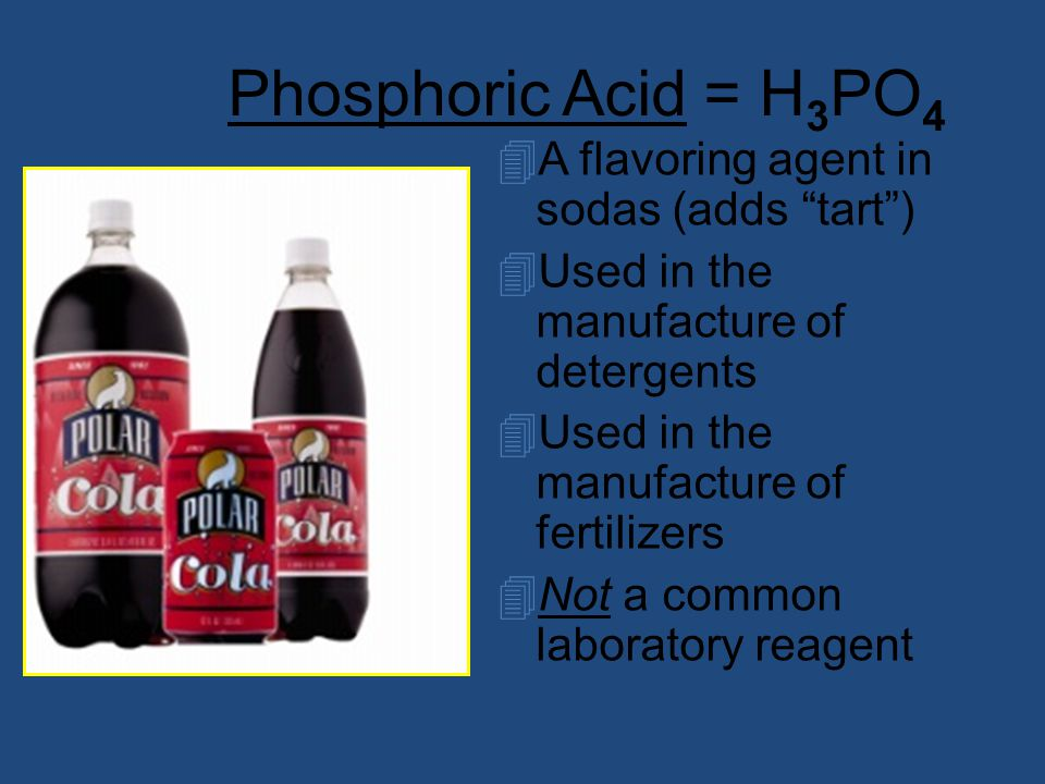 Phosphoric Acid = H 3 PO 4 4A flavoring agent in sodas (adds tart ) 4Used in the manufacture of detergents 4Used in the manufacture of fertilizers 4Not a common laboratory reagent