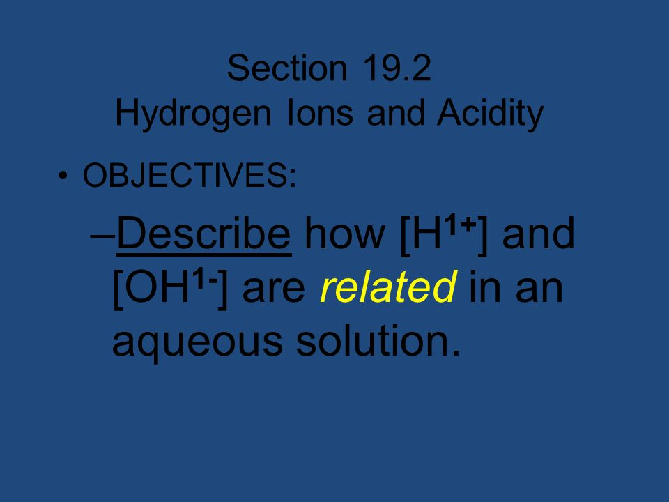 Section 19.2 Hydrogen Ions and Acidity OBJECTIVES: –Describe how [H 1+ ] and [OH 1- ] are related in an aqueous solution.