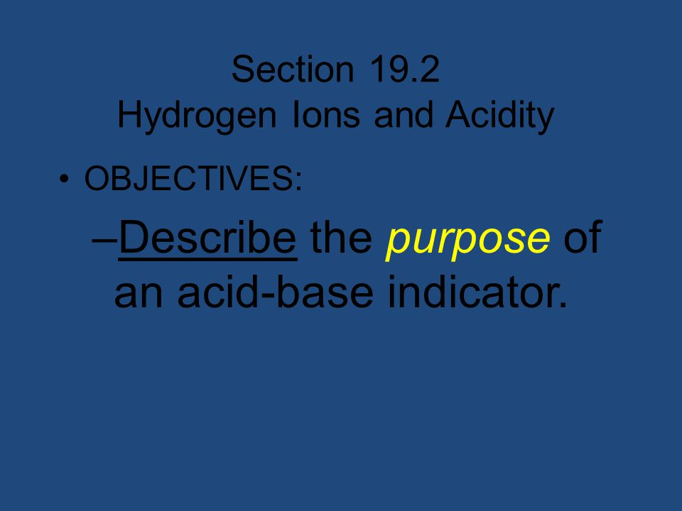 Section 19.2 Hydrogen Ions and Acidity OBJECTIVES: –Describe the purpose of an acid-base indicator.