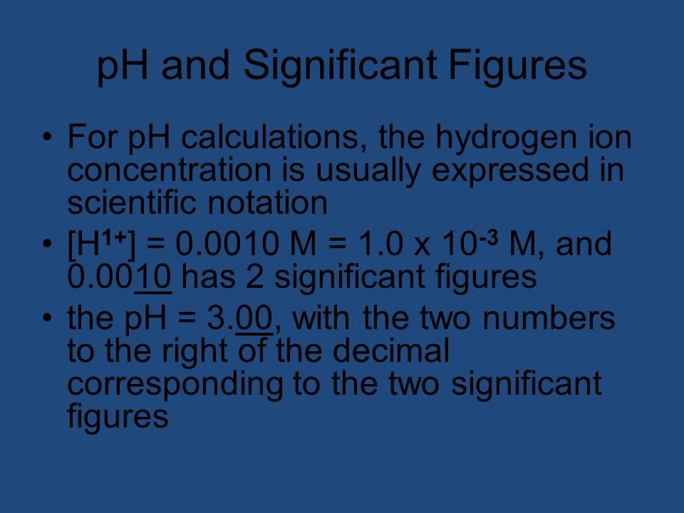 pH and Significant Figures For pH calculations, the hydrogen ion concentration is usually expressed in scientific notation [H 1+ ] = 0.0010 M = 1.0 x 10 -3 M, and 0.0010 has 2 significant figures the pH = 3.00, with the two numbers to the right of the decimal corresponding to the two significant figures