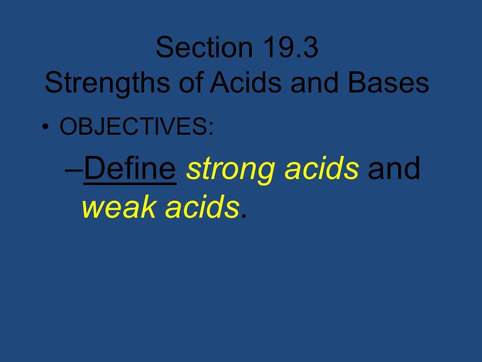 Section 19.3 Strengths of Acids and Bases OBJECTIVES: –Define strong acids and weak acids.