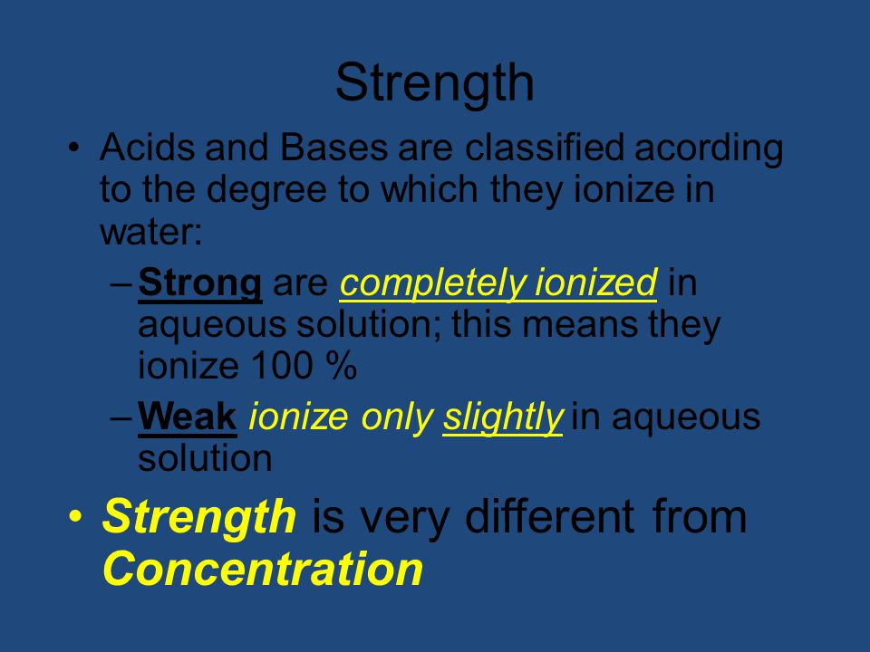 Strength Acids and Bases are classified acording to the degree to which they ionize in water: –Strong are completely ionized in aqueous solution; this means they ionize 100 % –Weak ionize only slightly in aqueous solution Strength is very different from Concentration