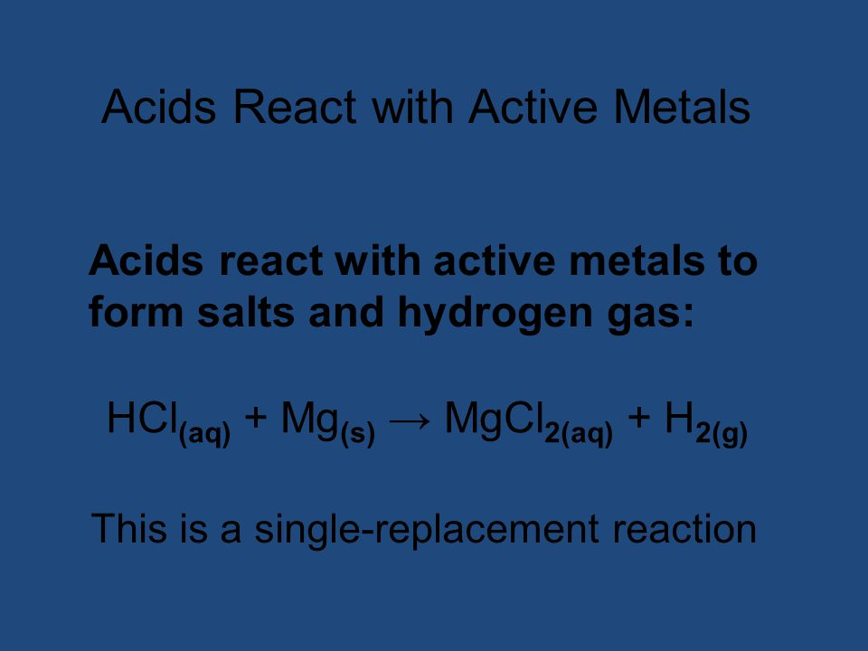 Acids React with Active Metals Acids react with active metals to form salts and hydrogen gas: HCl (aq) + Mg (s) → MgCl 2(aq) + H 2(g) This is a single-replacement reaction