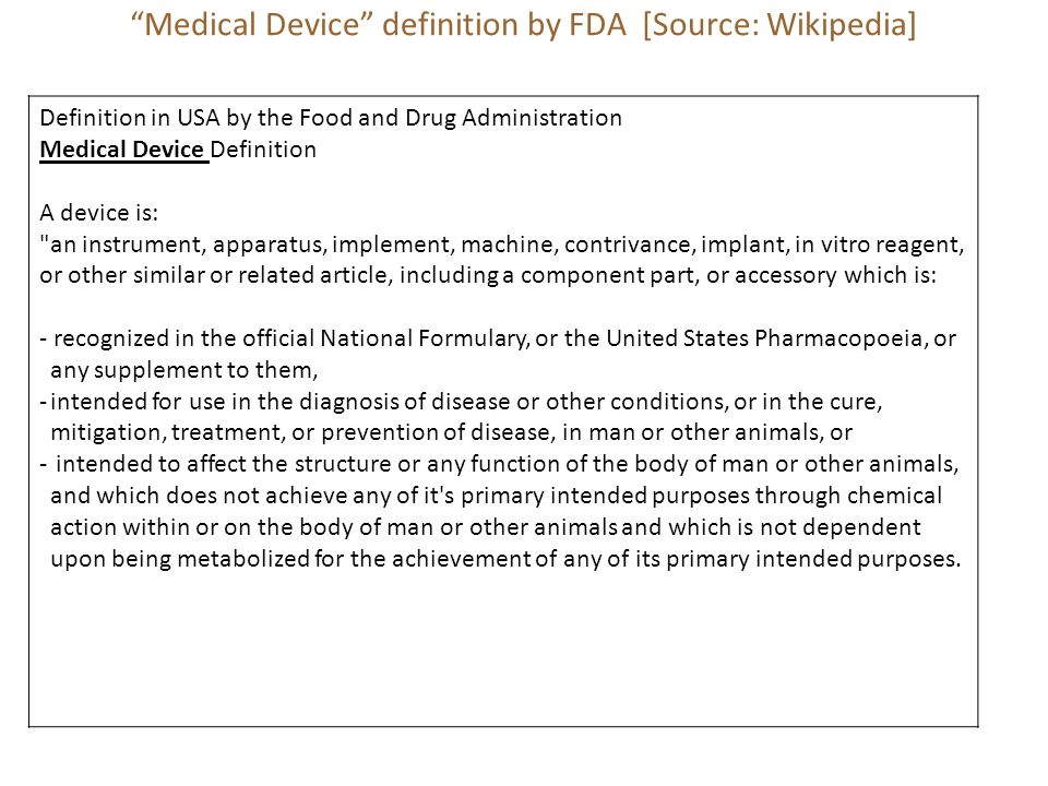 Medical Device definition by FDA [Source: Wikipedia] Definition in USA by the Food and Drug Administration Medical Device Definition A device is: an instrument, apparatus, implement, machine, contrivance, implant, in vitro reagent, or other similar or related article, including a component part, or accessory which is: - recognized in the official National Formulary, or the United States Pharmacopoeia, or any supplement to them, -intended for use in the diagnosis of disease or other conditions, or in the cure, mitigation, treatment, or prevention of disease, in man or other animals, or - intended to affect the structure or any function of the body of man or other animals, and which does not achieve any of it s primary intended purposes through chemical action within or on the body of man or other animals and which is not dependent upon being metabolized for the achievement of any of its primary intended purposes.