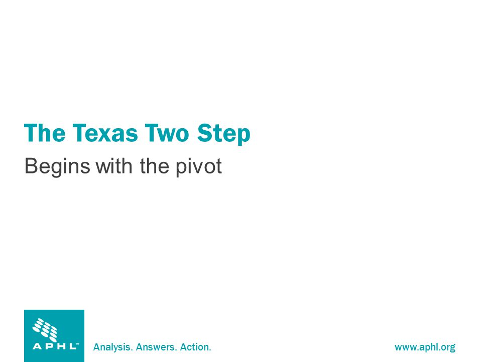 Analysis. Answers. Action.www.aphl.org The Texas Two Step Begins with the pivot