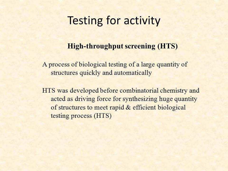 Testing for activity High-throughput screening (HTS) A process of biological testing of a large quantity of structures quickly and automatically HTS w