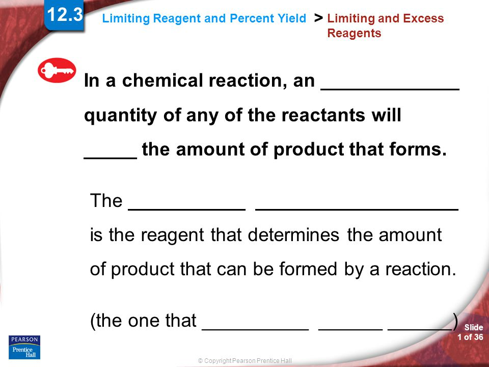 Slide 1 of 36 © Copyright Pearson Prentice Hall Limiting Reagent and Percent Yield > Limiting and Excess Reagents In a chemical reaction, an _________