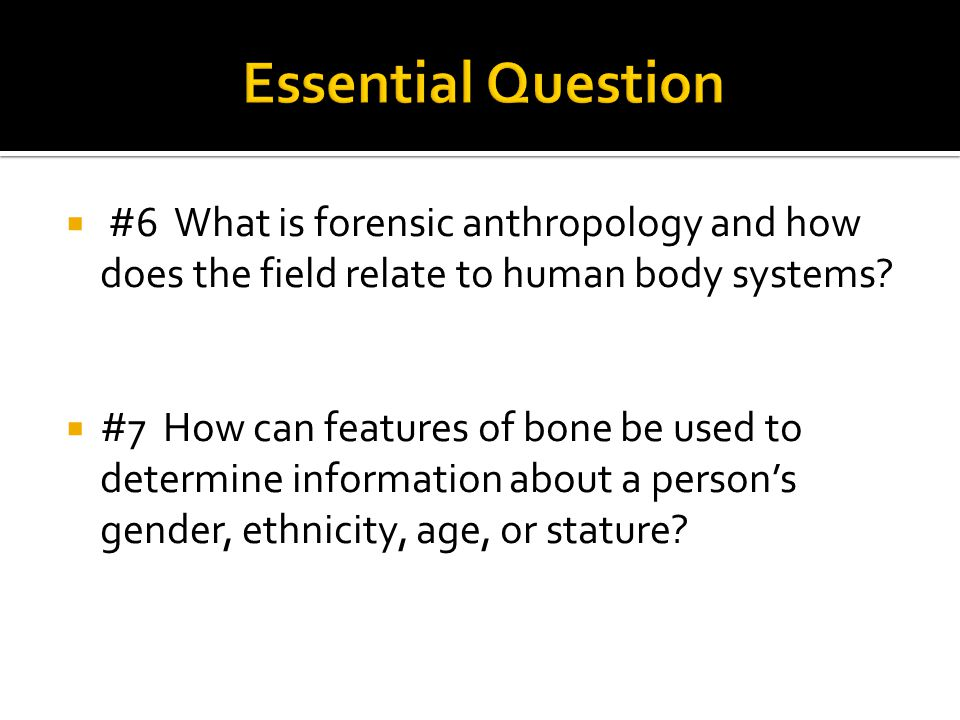  #6 What is forensic anthropology and how does the field relate to human body systems?  #7 How can features of bone be used to determine information