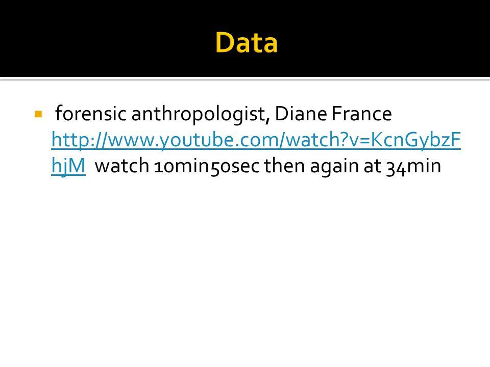  forensic anthropologist, Diane France http://www.youtube.com/watch?v=KcnGybzF hjM watch 10min50sec then again at 34min http://www.youtube.com/watch?