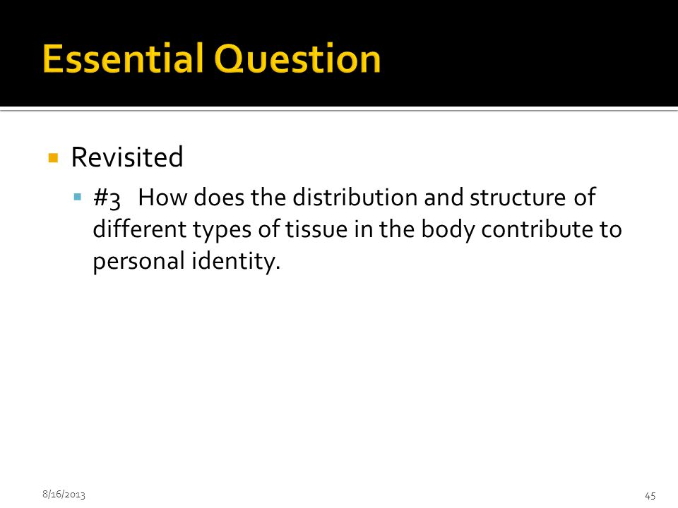  Revisited  #3 How does the distribution and structure of different types of tissue in the body contribute to personal identity. 8/16/201345