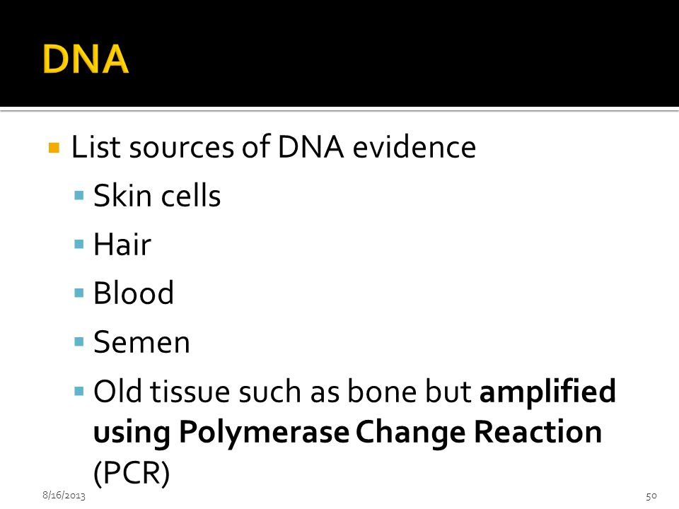 List sources of DNA evidence  Skin cells  Hair  Blood  Semen  Old tissue such as bone but amplified using Polymerase Change Reaction (PCR) 8/16