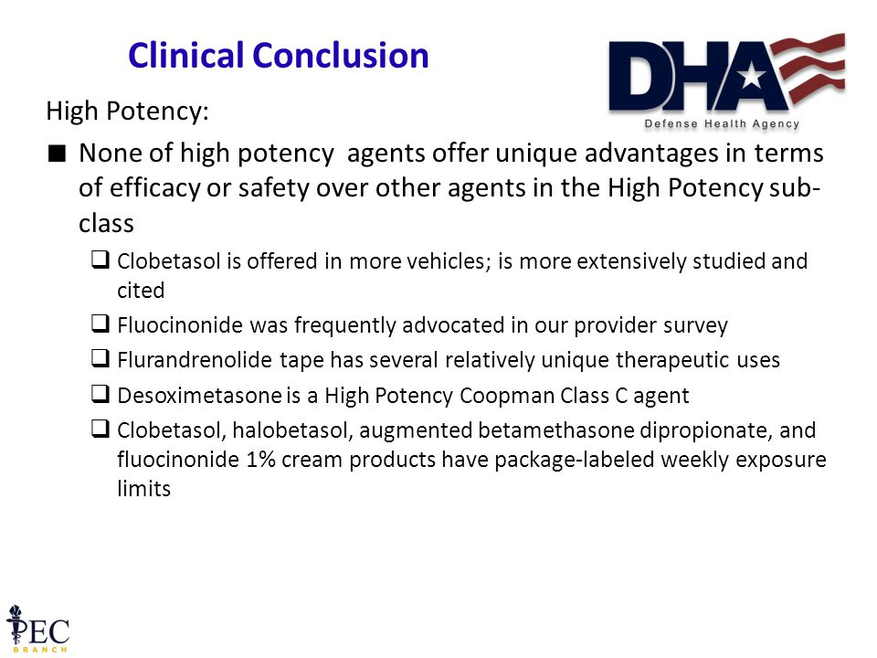 High Potency: ∎ None of high potency agents offer unique advantages in terms of efficacy or safety over other agents in the High Potency sub- class  Clobetasol is offered in more vehicles; is more extensively studied and cited  Fluocinonide was frequently advocated in our provider survey  Flurandrenolide tape has several relatively unique therapeutic uses  Desoximetasone is a High Potency Coopman Class C agent  Clobetasol, halobetasol, augmented betamethasone dipropionate, and fluocinonide 1% cream products have package-labeled weekly exposure limits 21 Clinical Conclusion