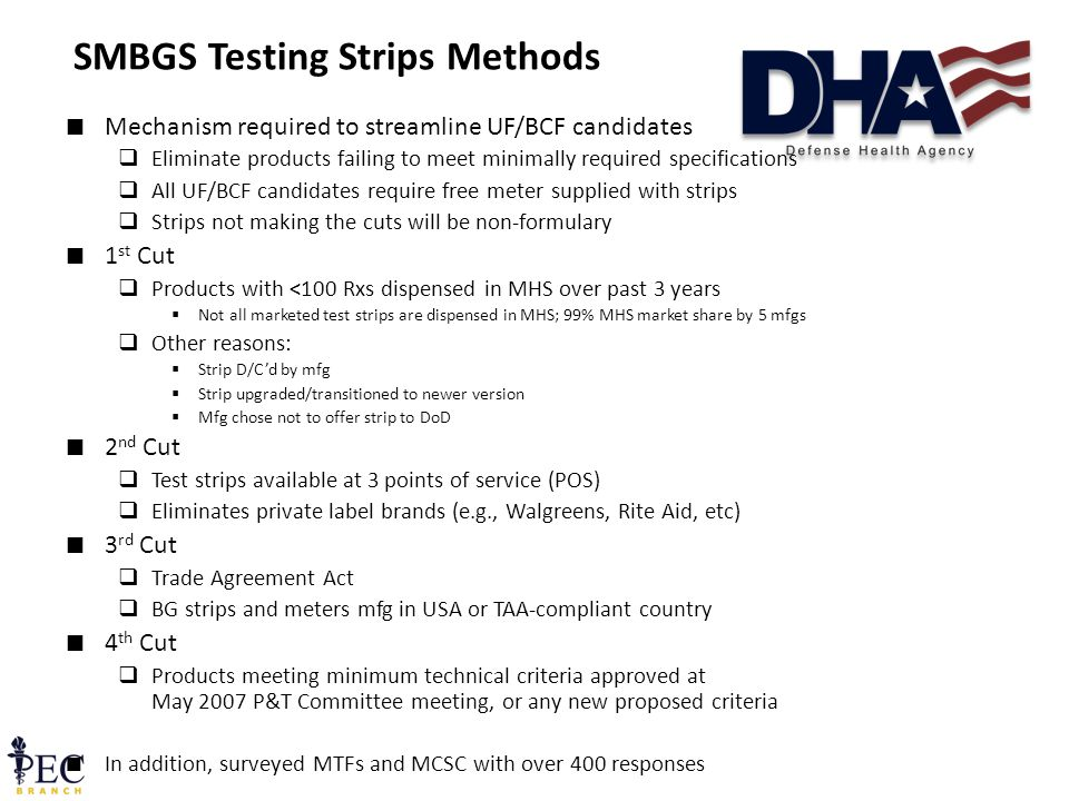 33 SMBGS Testing Strips Methods ∎ Mechanism required to streamline UF/BCF candidates  Eliminate products failing to meet minimally required specifications  All UF/BCF candidates require free meter supplied with strips  Strips not making the cuts will be non-formulary ∎ 1 st Cut  Products with <100 Rxs dispensed in MHS over past 3 years  Not all marketed test strips are dispensed in MHS; 99% MHS market share by 5 mfgs  Other reasons:  Strip D/C'd by mfg  Strip upgraded/transitioned to newer version  Mfg chose not to offer strip to DoD ∎ 2 nd Cut  Test strips available at 3 points of service (POS)  Eliminates private label brands (e.g., Walgreens, Rite Aid, etc) ∎ 3 rd Cut  Trade Agreement Act  BG strips and meters mfg in USA or TAA-compliant country ∎ 4 th Cut  Products meeting minimum technical criteria approved at May 2007 P&T Committee meeting, or any new proposed criteria ∎ In addition, surveyed MTFs and MCSC with over 400 responses
