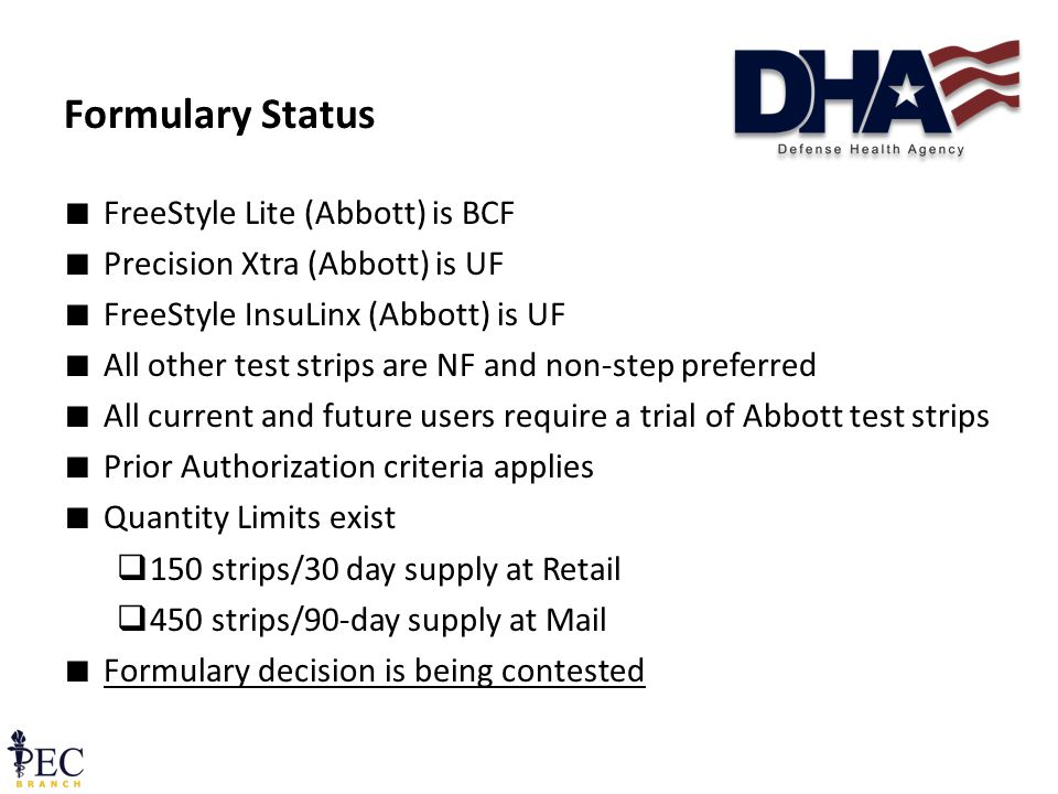 ∎ FreeStyle Lite (Abbott) is BCF ∎ Precision Xtra (Abbott) is UF ∎ FreeStyle InsuLinx (Abbott) is UF ∎ All other test strips are NF and non-step preferred ∎ All current and future users require a trial of Abbott test strips ∎ Prior Authorization criteria applies ∎ Quantity Limits exist  150 strips/30 day supply at Retail  450 strips/90-day supply at Mail ∎ Formulary decision is being contested Formulary Status 14 December 2011 Pre-decisional FOUO36
