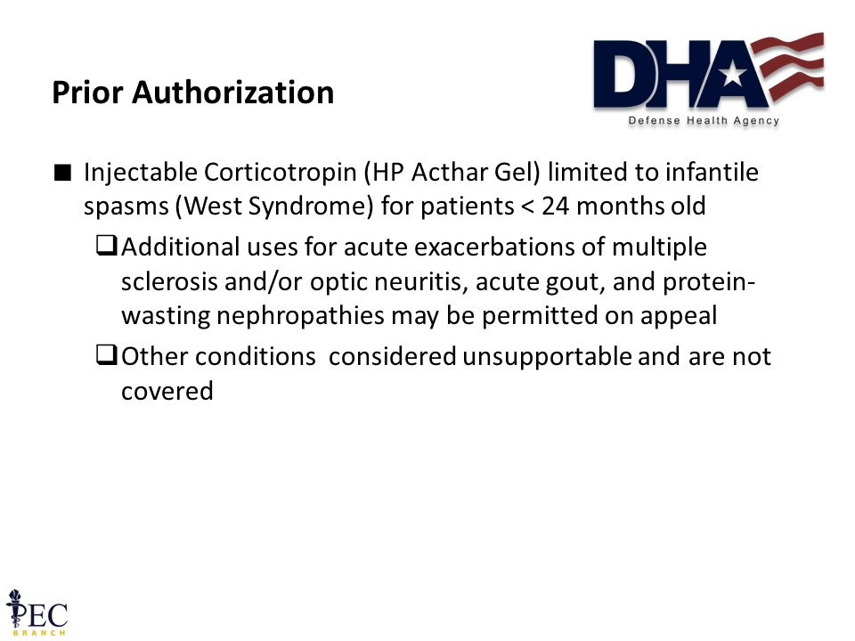 ∎ Injectable Corticotropin (HP Acthar Gel) limited to infantile spasms (West Syndrome) for patients < 24 months old  Additional uses for acute exacerbations of multiple sclerosis and/or optic neuritis, acute gout, and protein- wasting nephropathies may be permitted on appeal  Other conditions considered unsupportable and are not covered Prior Authorization 14 December 2011 Pre-decisional FOUO38