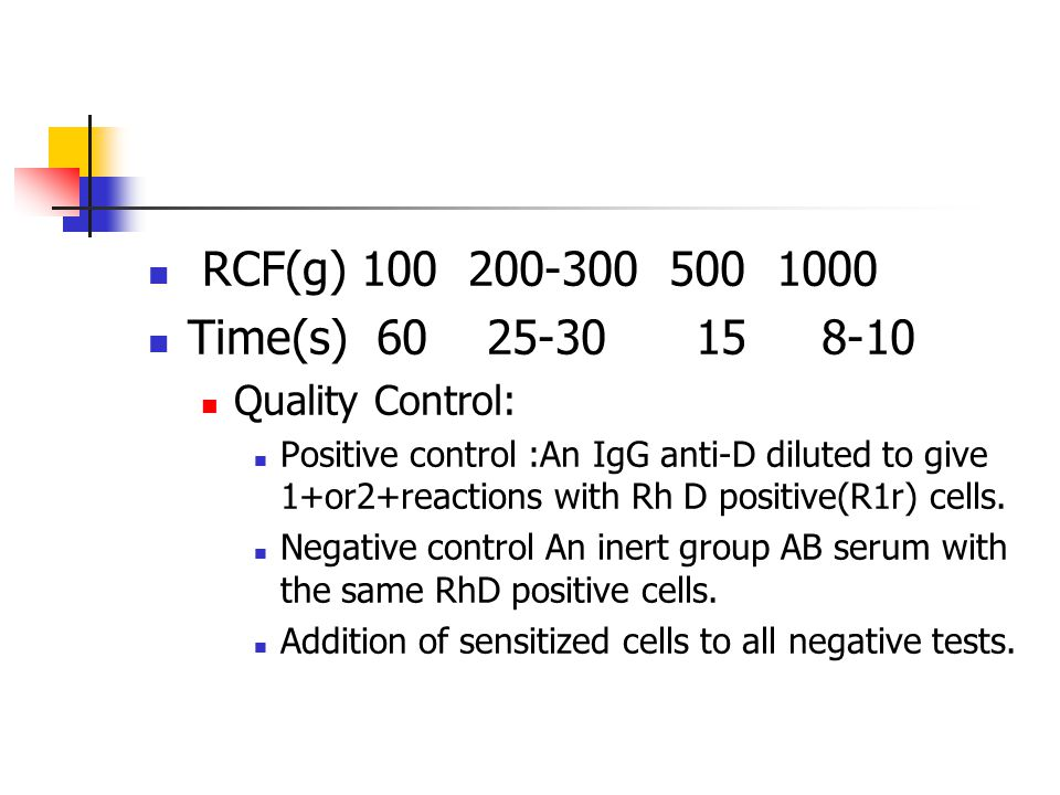 RCF(g) 100 200-300 500 1000 Time(s) 60 25-30 15 8-10 Quality Control: Positive control :An IgG anti-D diluted to give 1+or2+reactions with Rh D positive(R1r) cells.