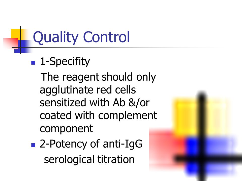 Quality Control 1-Specifity The reagent should only agglutinate red cells sensitized with Ab &/or coated with complement component 2-Potency of anti-IgG serological titration