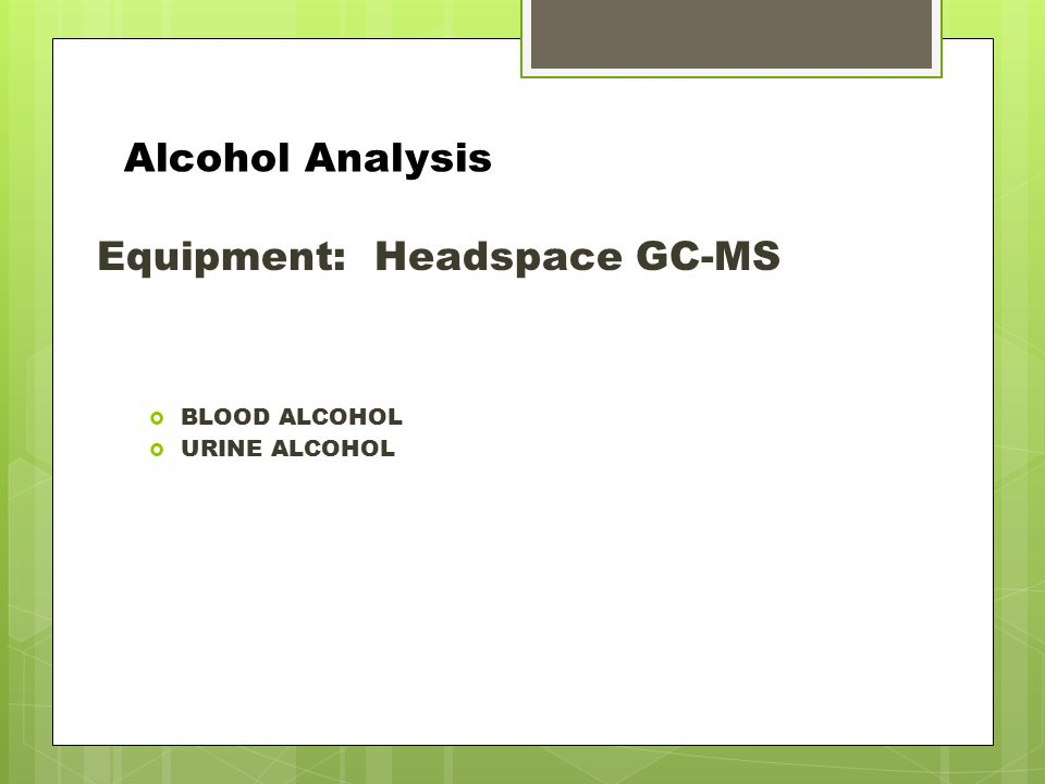 Alcohol Analysis Equipment: Headspace GC-MS  BLOOD ALCOHOL  URINE ALCOHOL