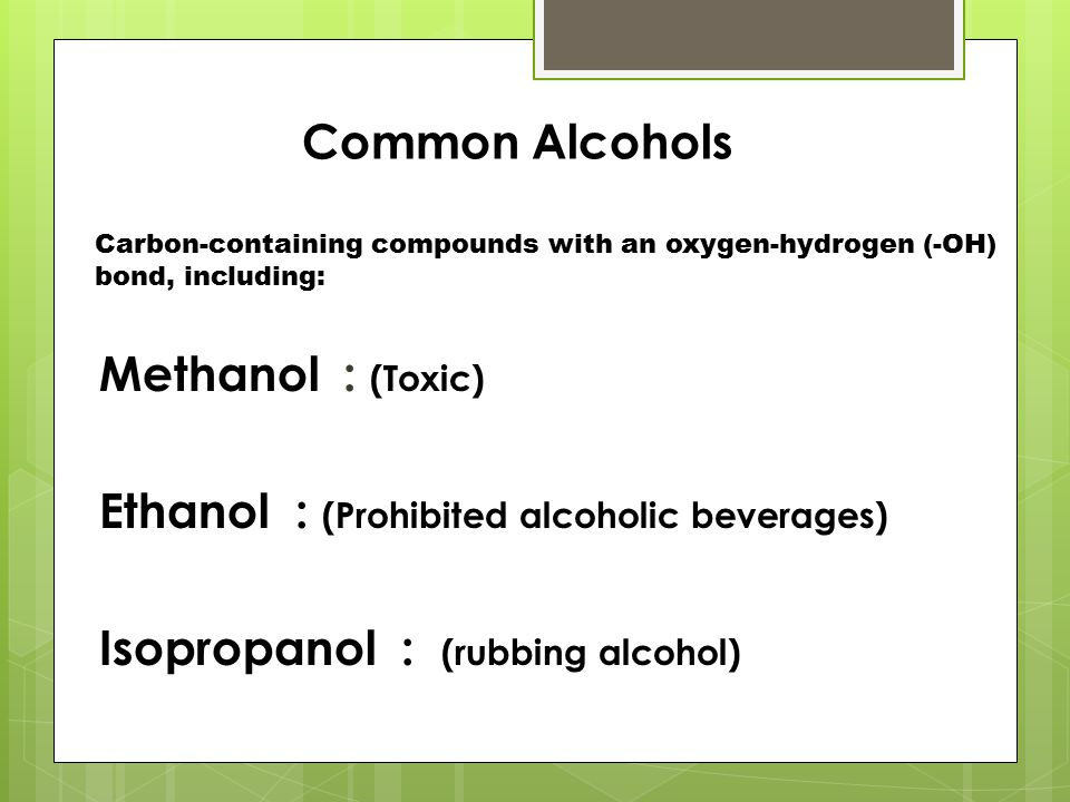 Common Alcohols Methanol : (Toxic) Ethanol : (Prohibited alcoholic beverages) Isopropanol : (rubbing alcohol) Carbon-containing compounds with an oxygen-hydrogen (-OH) bond, including: