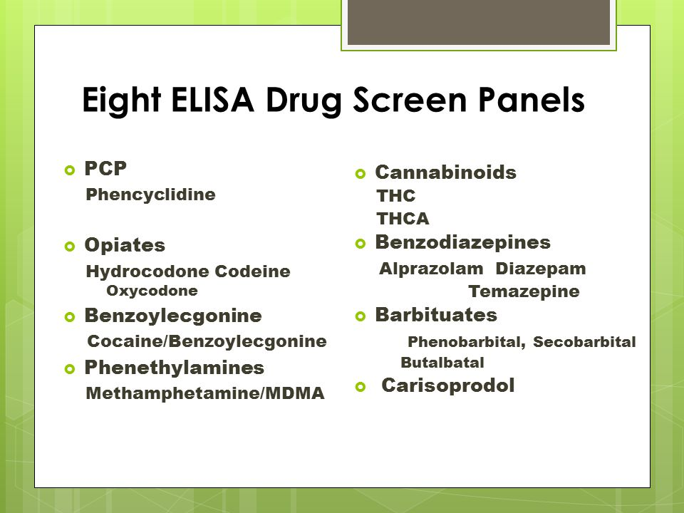 Eight ELISA Drug Screen Panels  PCP Phencyclidine  Opiates Hydrocodone Codeine Oxycodone  Benzoylecgonine Cocaine/Benzoylecgonine  Phenethylamines Methamphetamine/MDMA  Cannabinoids THC THCA  Benzodiazepines Alprazolam Diazepam Temazepine  Barbituates Phenobarbital, Secobarbital Butalbatal  Carisoprodol