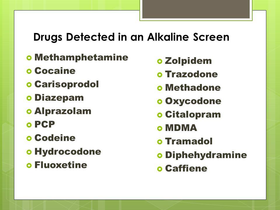 Drugs Detected in an Alkaline Screen  Methamphetamine  Cocaine  Carisoprodol  Diazepam  Alprazolam  PCP  Codeine  Hydrocodone  Fluoxetine  Zolpidem  Trazodone  Methadone  Oxycodone  Citalopram  MDMA  Tramadol  Diphehydramine  Caffiene