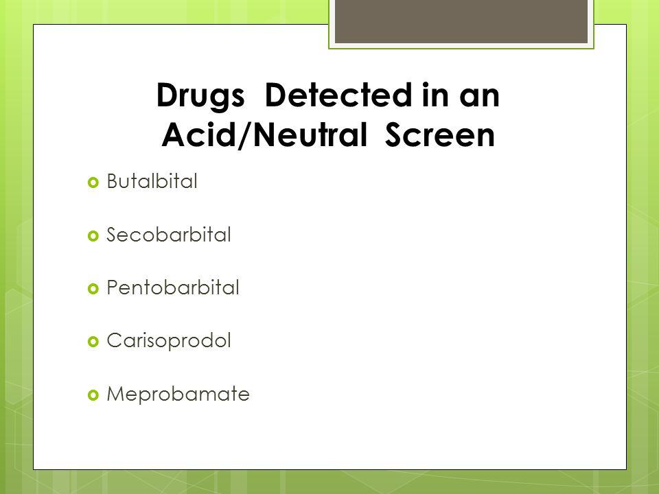 Drugs Detected in an Acid/Neutral Screen  Butalbital  Secobarbital  Pentobarbital  Carisoprodol  Meprobamate