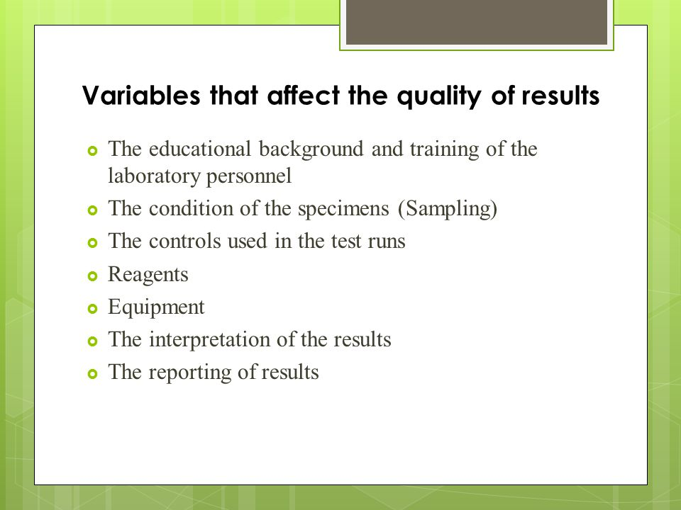Variables that affect the quality of results  The educational background and training of the laboratory personnel  The condition of the specimens (Sampling)  The controls used in the test runs  Reagents  Equipment  The interpretation of the results  The reporting of results