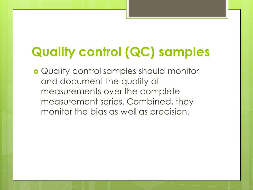 Quality control (QC) samples  Quality control samples should monitor and document the quality of measurements over the complete measurement series.