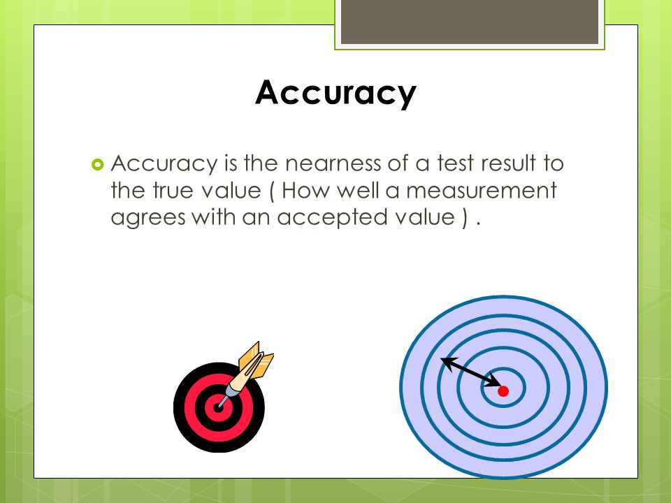 Accuracy  Accuracy is the nearness of a test result to the true value ( How well a measurement agrees with an accepted value ).