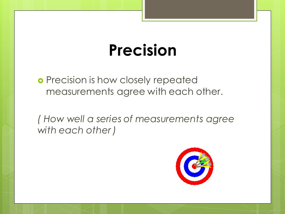 Precision  Precision is how closely repeated measurements agree with each other.