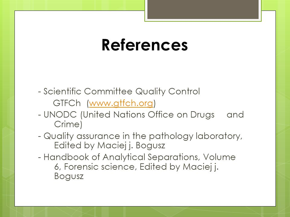 References - Scientific Committee Quality Control GTFCh (www.gtfch.org)www.gtfch.org - UNODC (United Nations Office on Drugs and Crime) - Quality assurance in the pathology laboratory, Edited by Maciej j.
